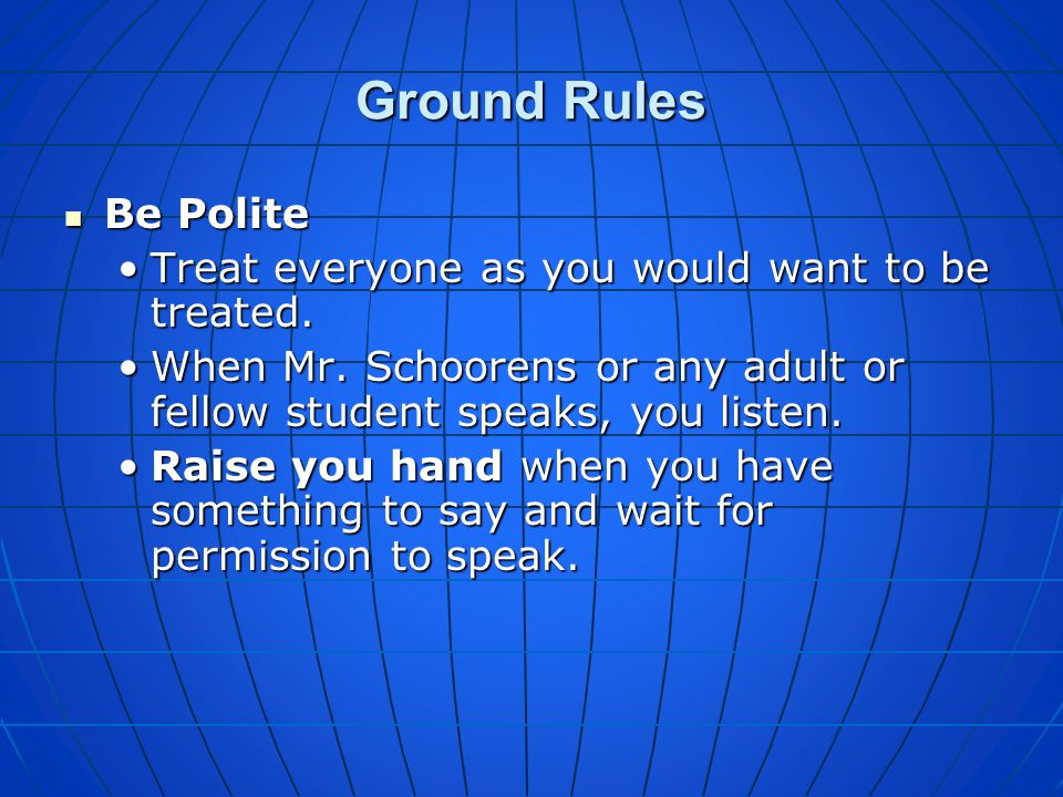 Ground Rules Be Polite Treat everyone as you would want to be treated.
