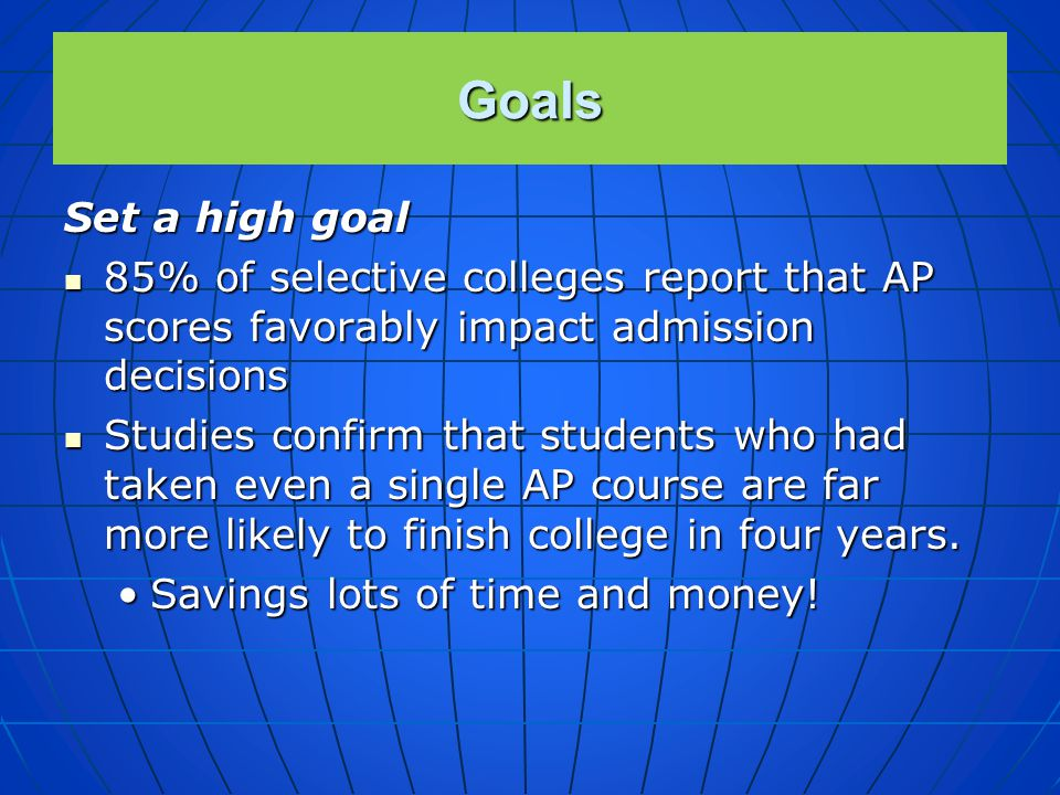 Goals Set a high goal. 85% of selective colleges report that AP scores favorably impact admission decisions.