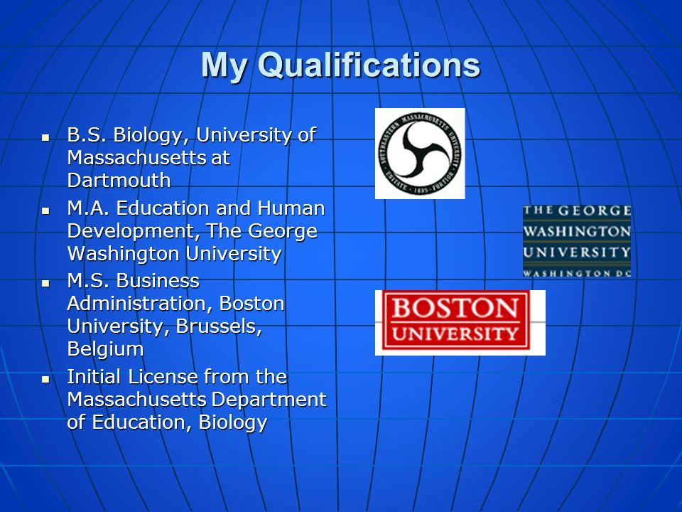 My Qualifications B.S. Biology, University of Massachusetts at Dartmouth. M.A. Education and Human Development, The George Washington University.