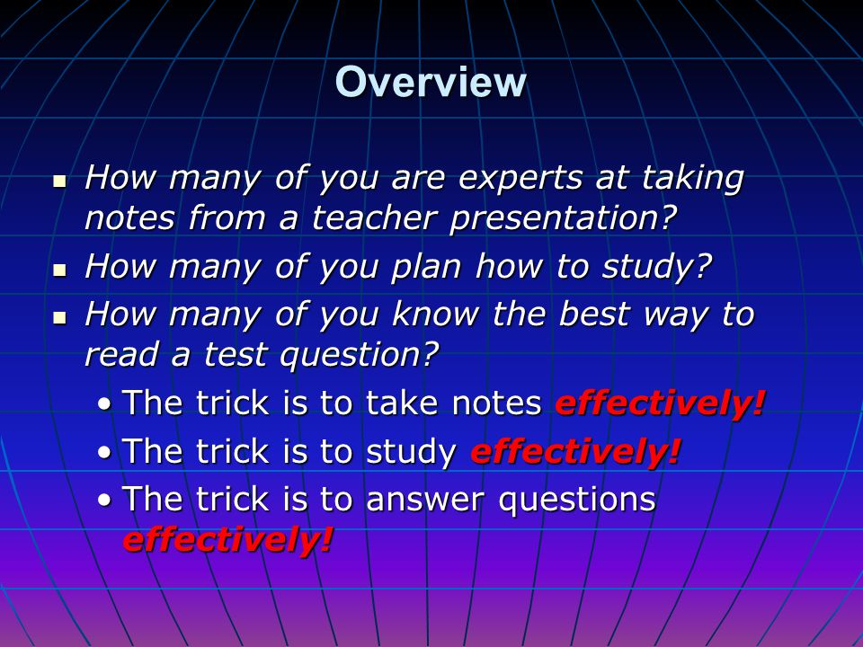 Overview How many of you are experts at taking notes from a teacher presentation How many of you plan how to study
