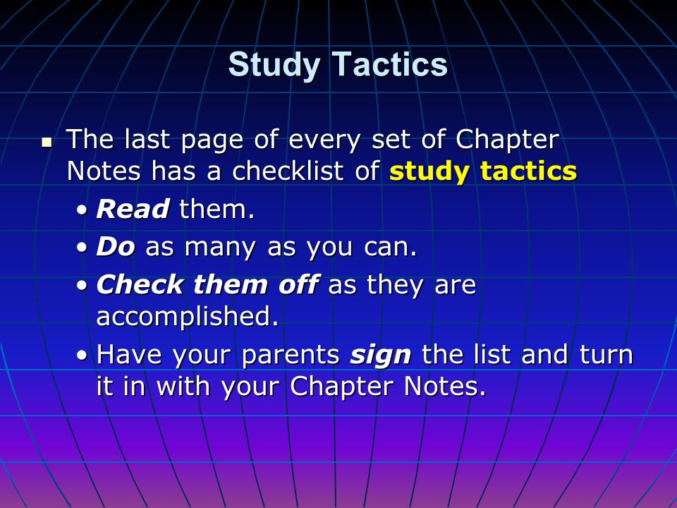 Study Tactics The last page of every set of Chapter Notes has a checklist of study tactics. Read them.