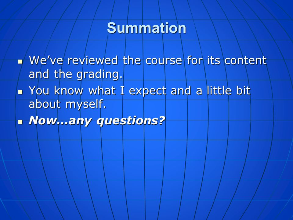 Summation We've reviewed the course for its content and the grading.