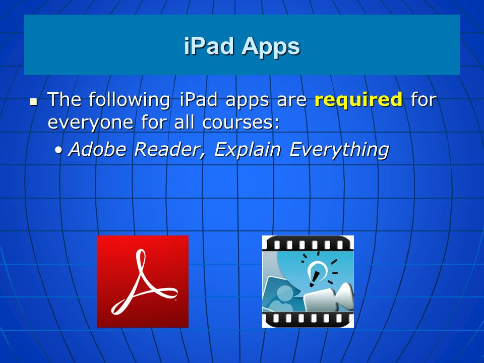 iPad Apps The following iPad apps are required for everyone for all courses: Adobe Reader, Explain Everything.