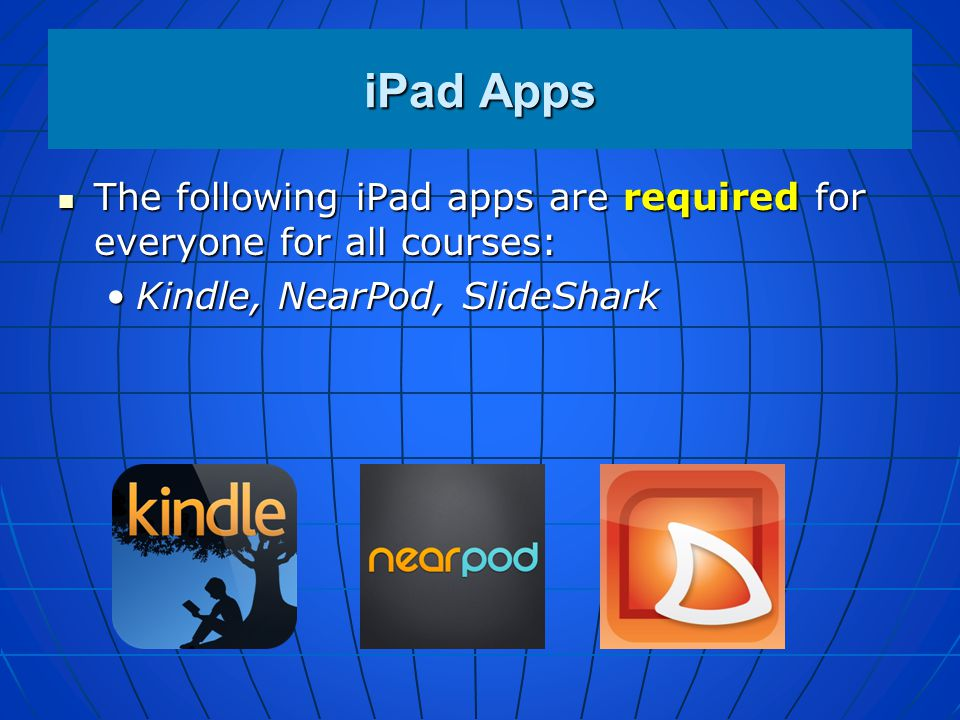 iPad Apps The following iPad apps are required for everyone for all courses: Kindle, NearPod, SlideShark.
