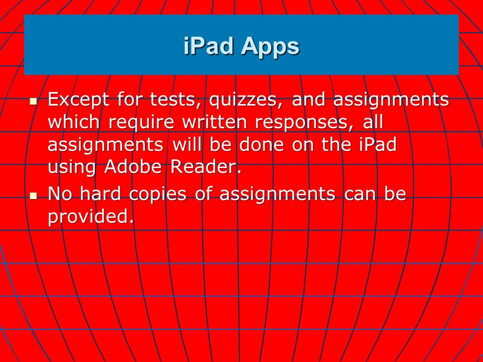 iPad Apps Except for tests, quizzes, and assignments which require written responses, all assignments will be done on the iPad using Adobe Reader.