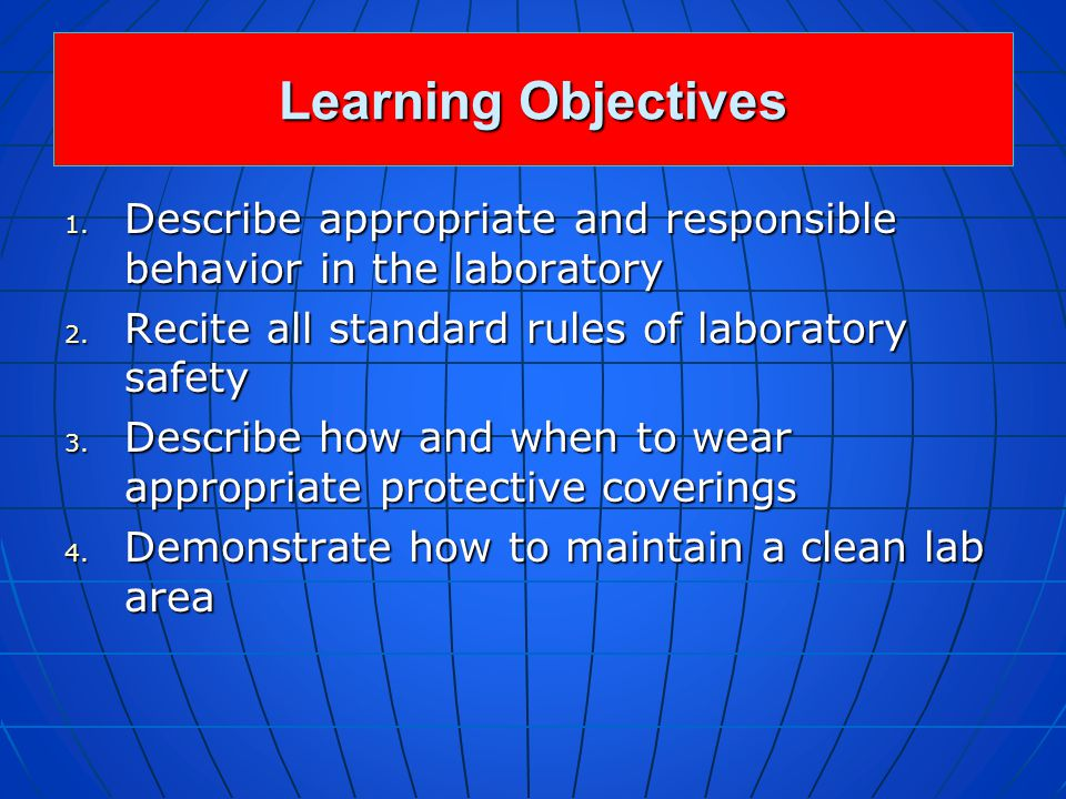 Learning Objectives Describe appropriate and responsible behavior in the laboratory. Recite all standard rules of laboratory safety.