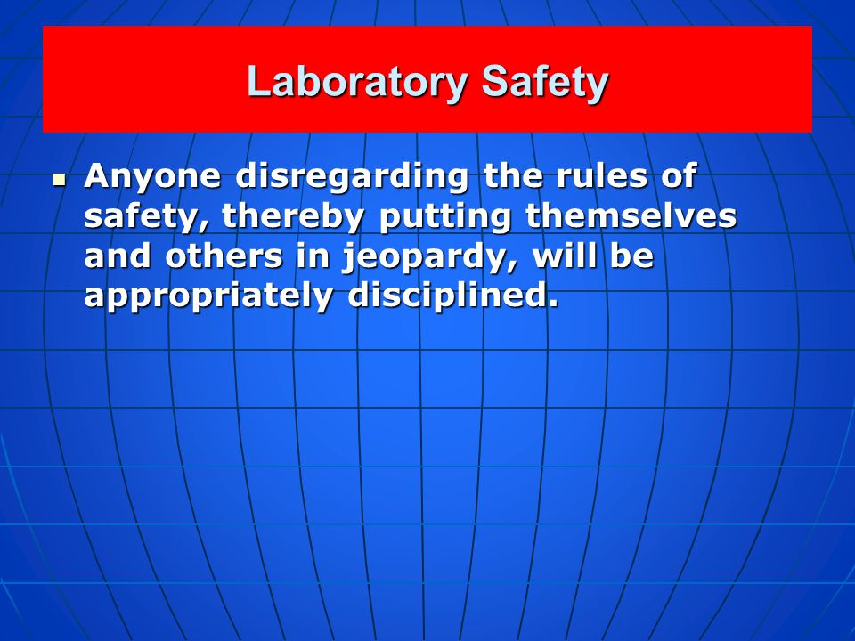 Laboratory Safety Anyone disregarding the rules of safety, thereby putting themselves and others in jeopardy, will be appropriately disciplined.