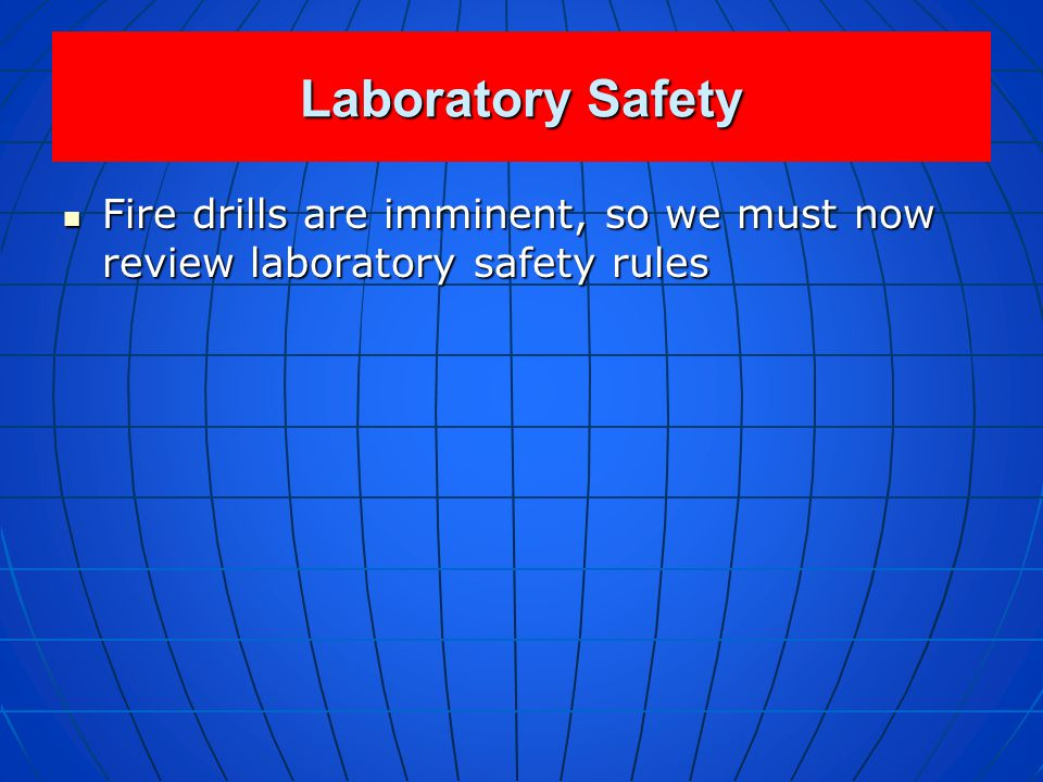 Laboratory Safety Fire drills are imminent, so we must now review laboratory safety rules