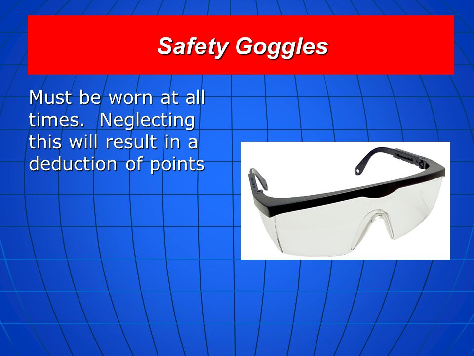 Safety Goggles Must be worn at all times. Neglecting this will result in a deduction of points