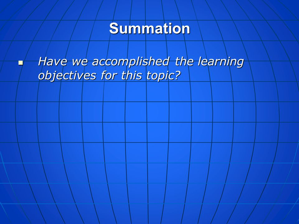 Summation Have we accomplished the learning objectives for this topic