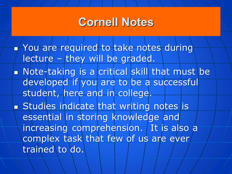 Cornell Notes You are required to take notes during lecture – they will be graded.