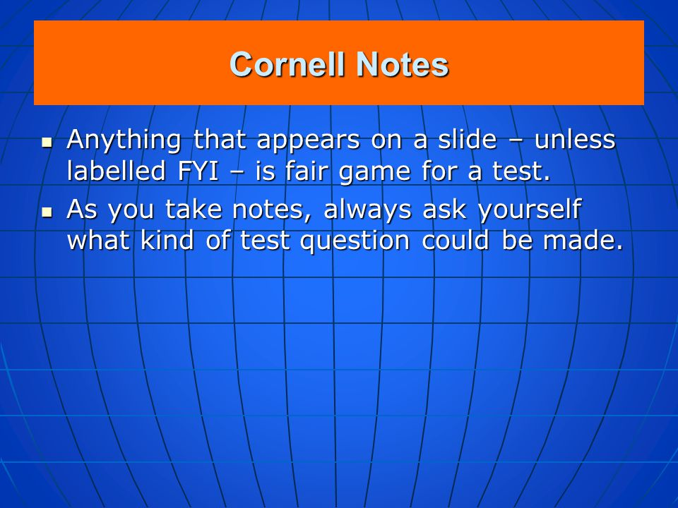 Cornell Notes Anything that appears on a slide – unless labelled FYI – is fair game for a test.