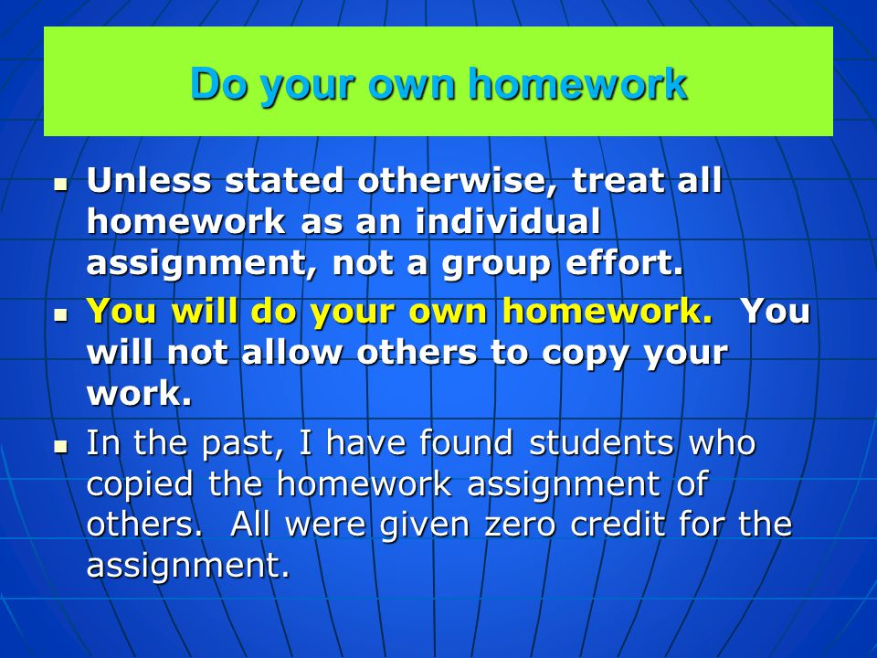 Do your own homework Unless stated otherwise, treat all homework as an individual assignment, not a group effort.