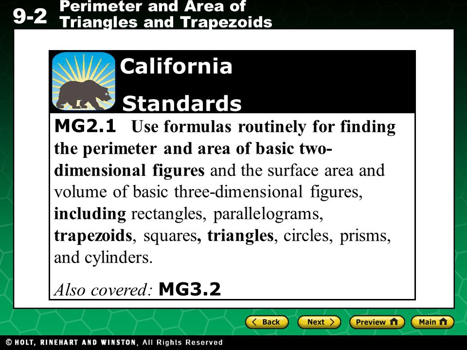 MG2.1 Use formulas routinely for finding the perimeter and area of basic two-dimensional figures and the surface area and volume of basic three-dimensional figures, including rectangles, parallelograms, trapezoids, squares, triangles, circles, prisms, and cylinders.