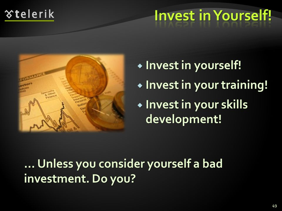 Invest in Yourself! Invest in yourself! Invest in your training!