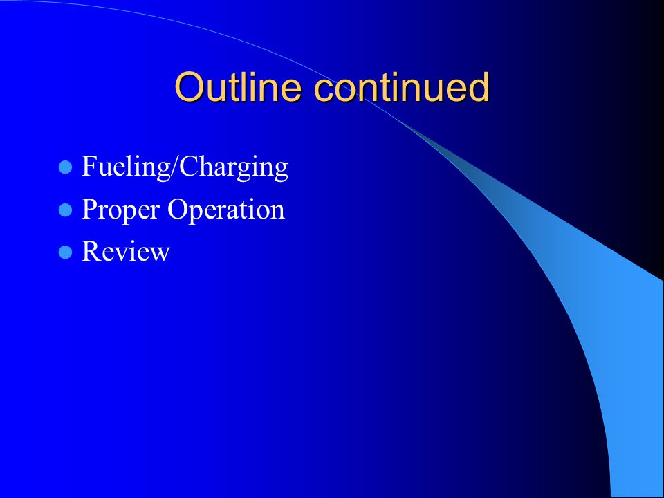 Outline continued Fueling/Charging Proper Operation Review