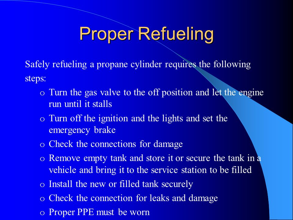 Proper Refueling Safely refueling a propane cylinder requires the following. steps: