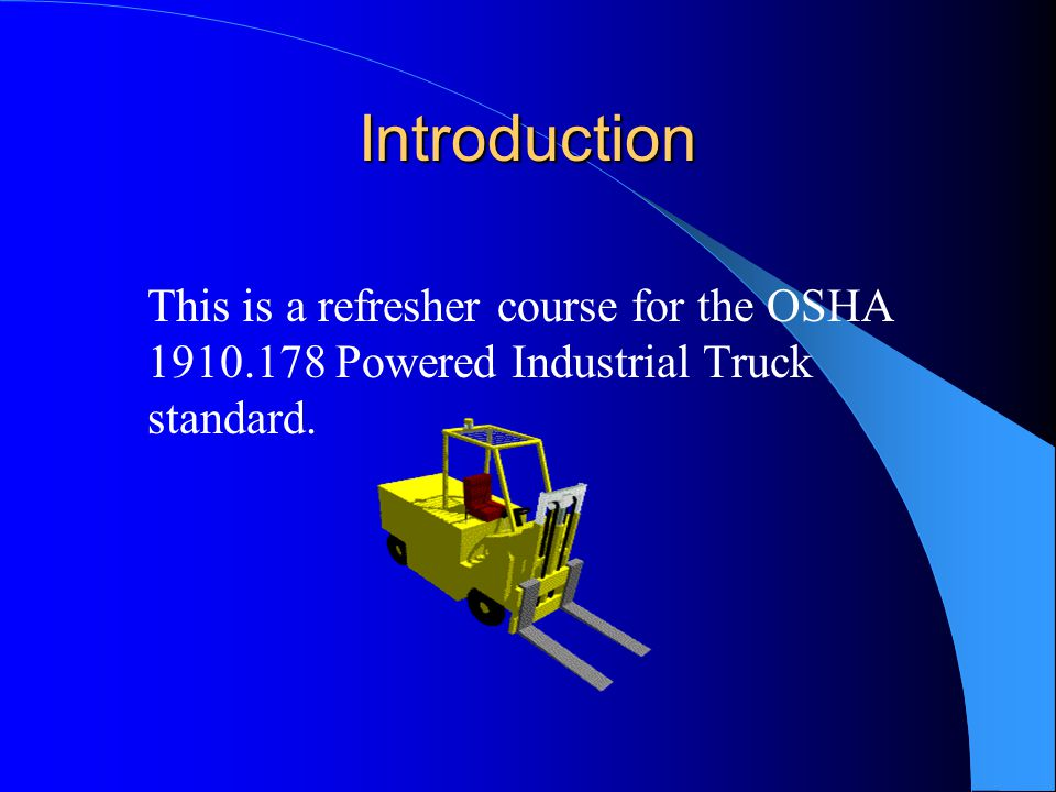 Introduction This is a refresher course for the OSHA 1910.178 Powered Industrial Truck standard.