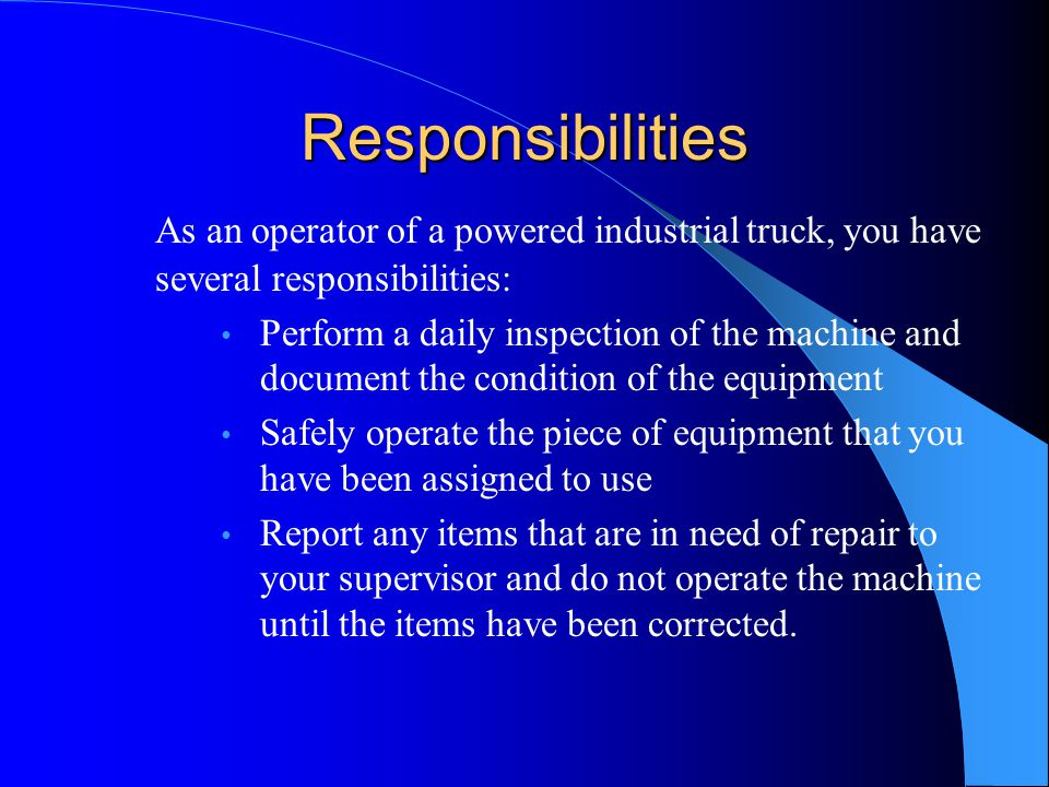 Responsibilities As an operator of a powered industrial truck, you have several responsibilities:
