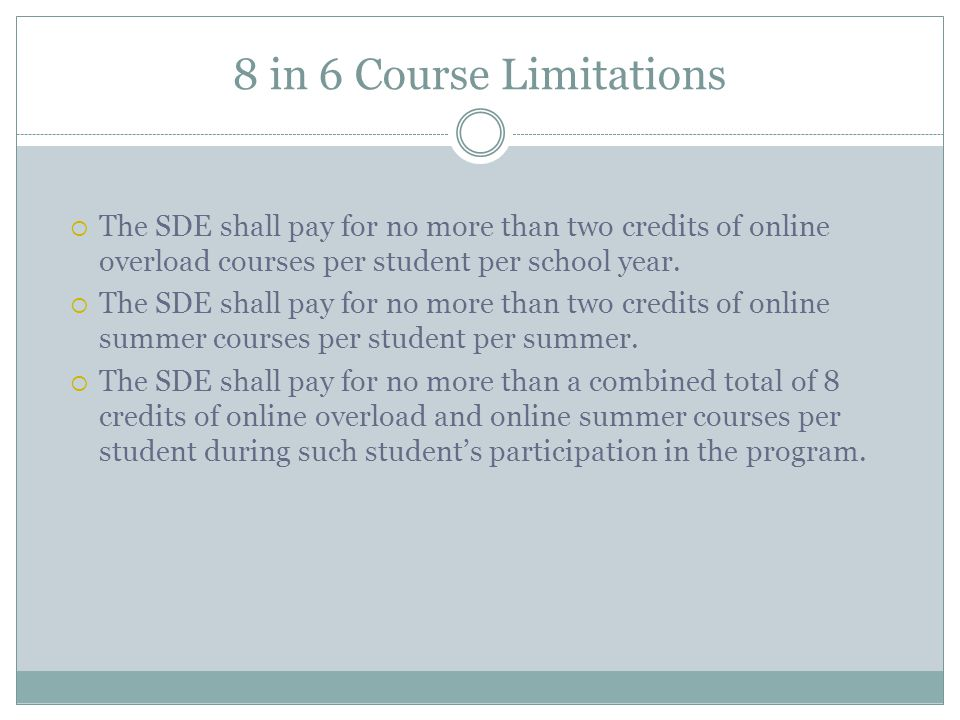 8 in 6 Course Limitations The SDE shall pay for no more than two credits of online overload courses per student per school year.