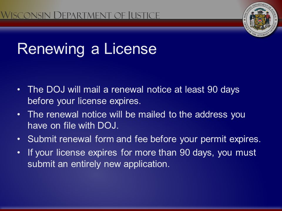 Renewing a License The DOJ will mail a renewal notice at least 90 days before your license expires.