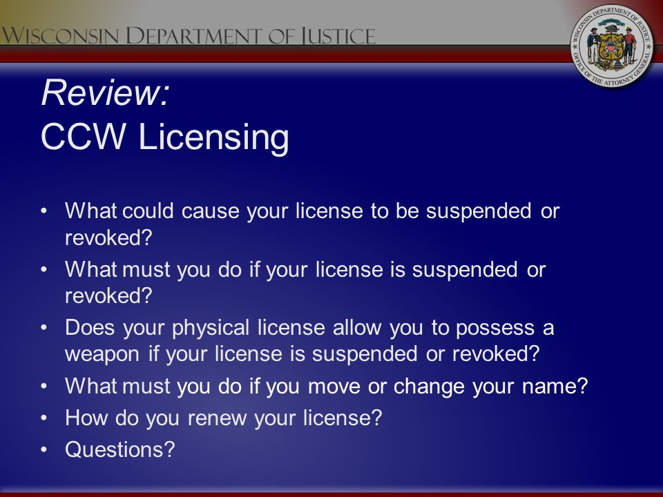 Review: CCW Licensing What could cause your license to be suspended or revoked What must you do if your license is suspended or revoked