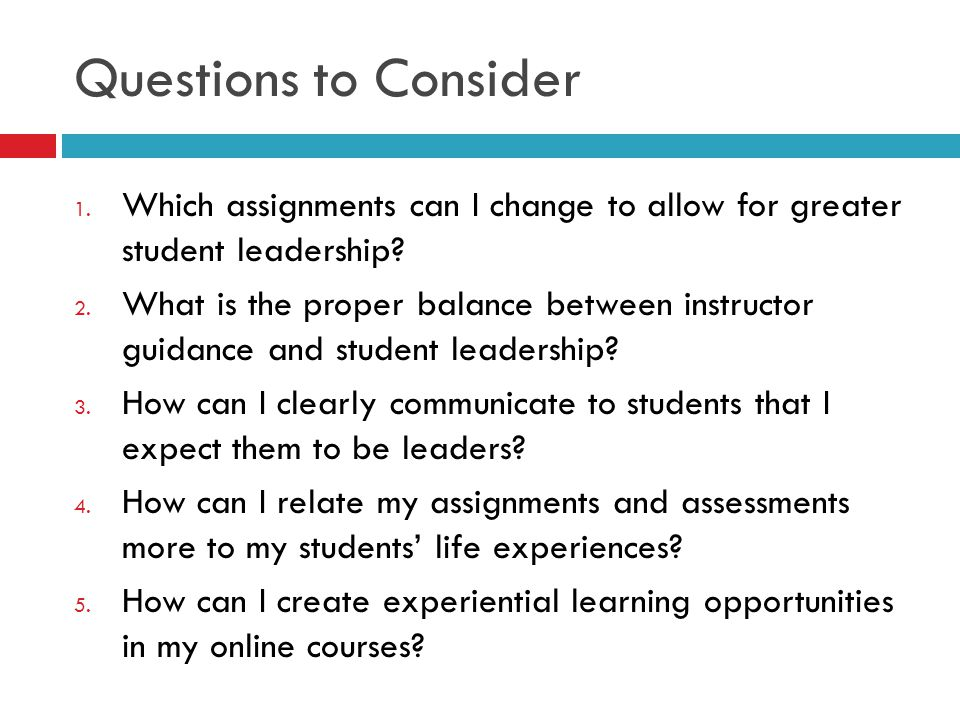 Questions to Consider Which assignments can I change to allow for greater student leadership