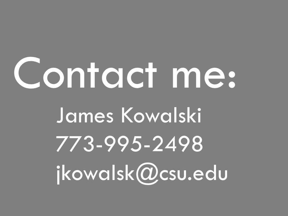 Contact me: James Kowalski 773-995-2498 jkowalsk@csu.edu