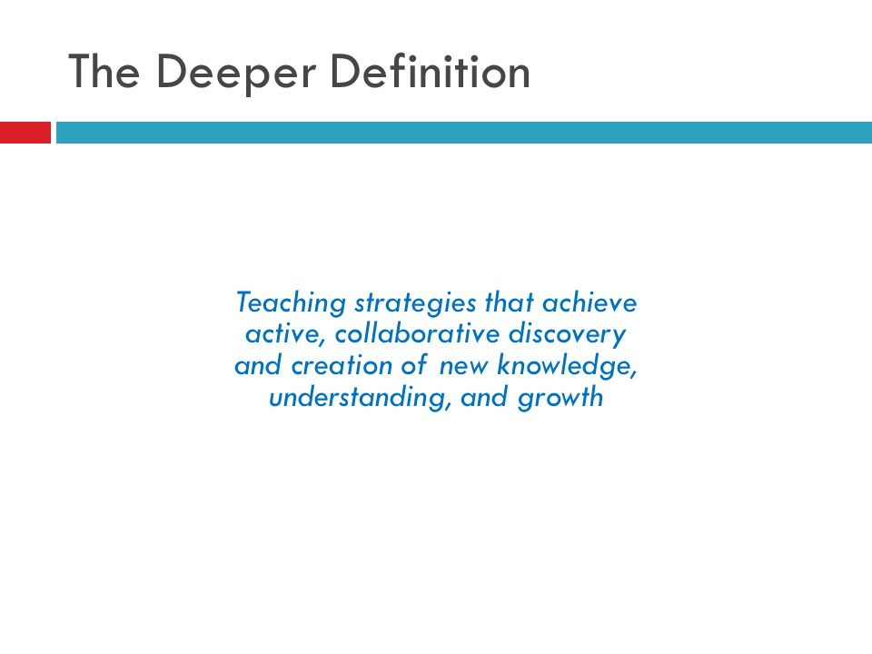 The Deeper Definition Teaching strategies that achieve active, collaborative discovery and creation of new knowledge, understanding, and growth.