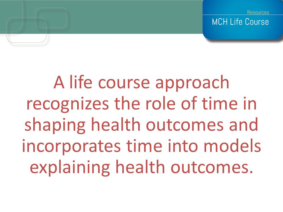 A life course approach recognizes the role of time in shaping health outcomes and incorporates time into models explaining health outcomes.