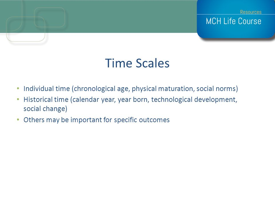 Time Scales Individual time (chronological age, physical maturation, social norms)