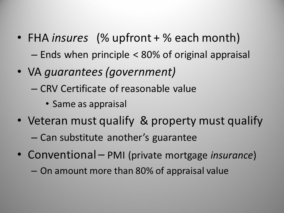 FHA insures (% upfront + % each month) VA guarantees (government)