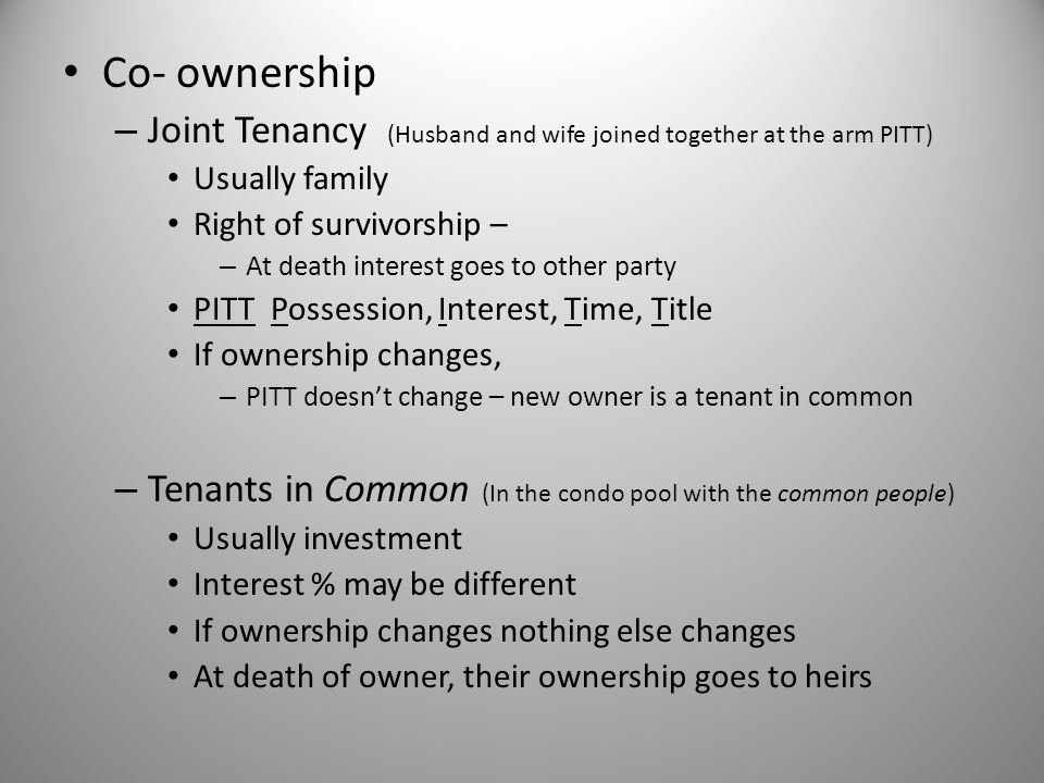 Co- ownership Joint Tenancy (Husband and wife joined together at the arm PITT) Usually family. Right of survivorship –