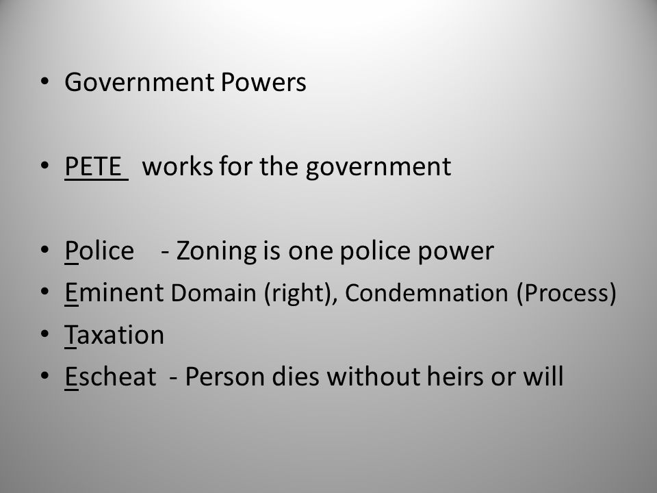 Government Powers PETE works for the government. Police - Zoning is one police power. Eminent Domain (right), Condemnation (Process)