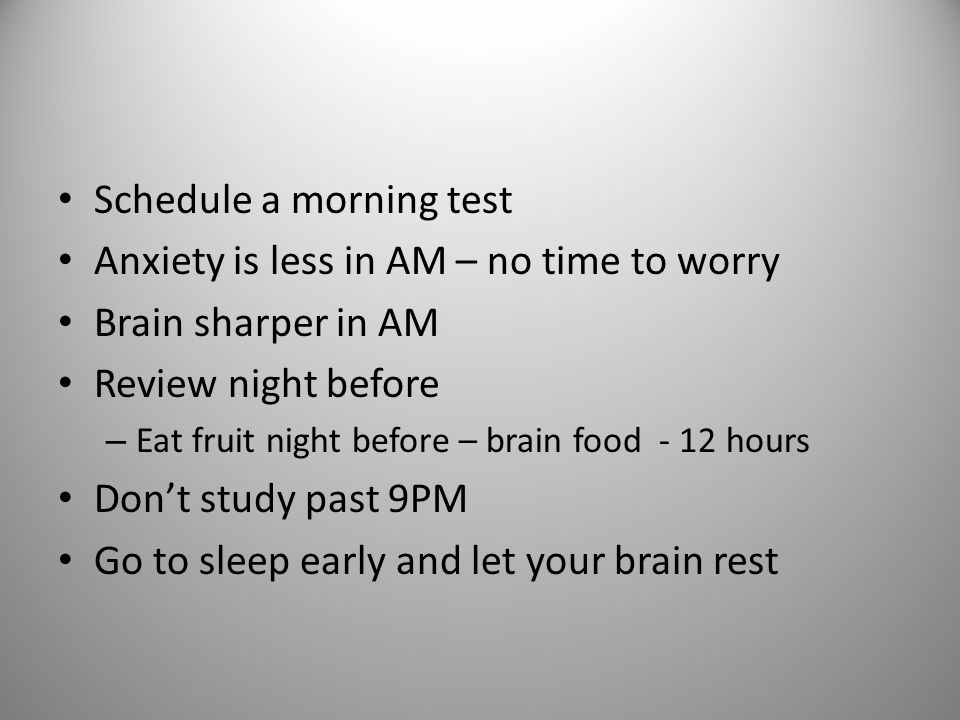 Schedule a morning test Anxiety is less in AM – no time to worry