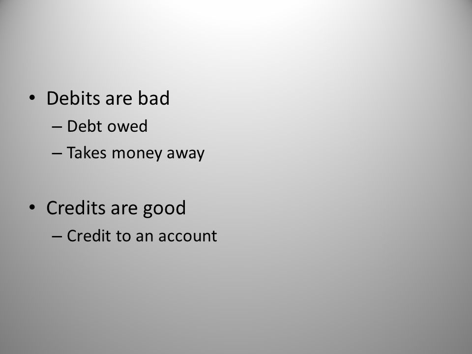Debits are bad Credits are good Debt owed Takes money away