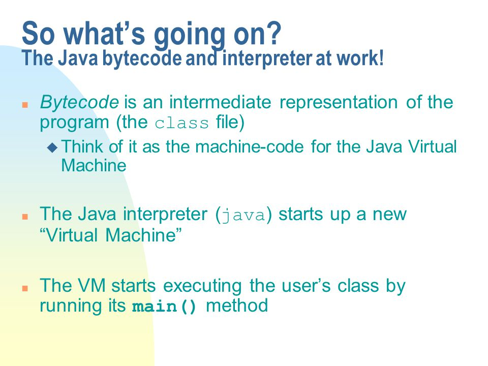 So what's going on The Java bytecode and interpreter at work!