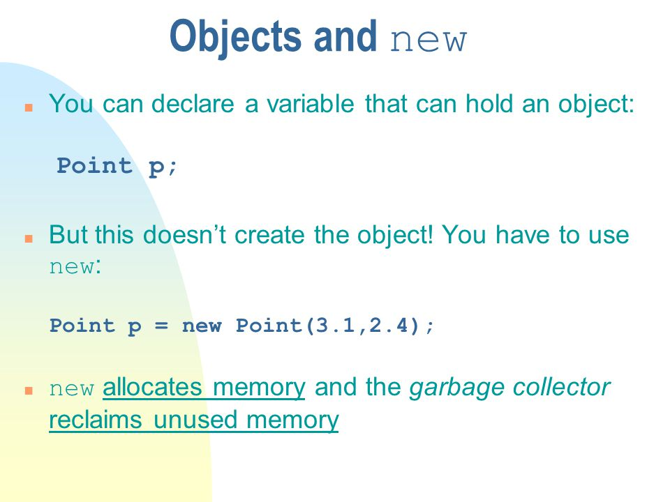 Objects and new You can declare a variable that can hold an object: Point p;