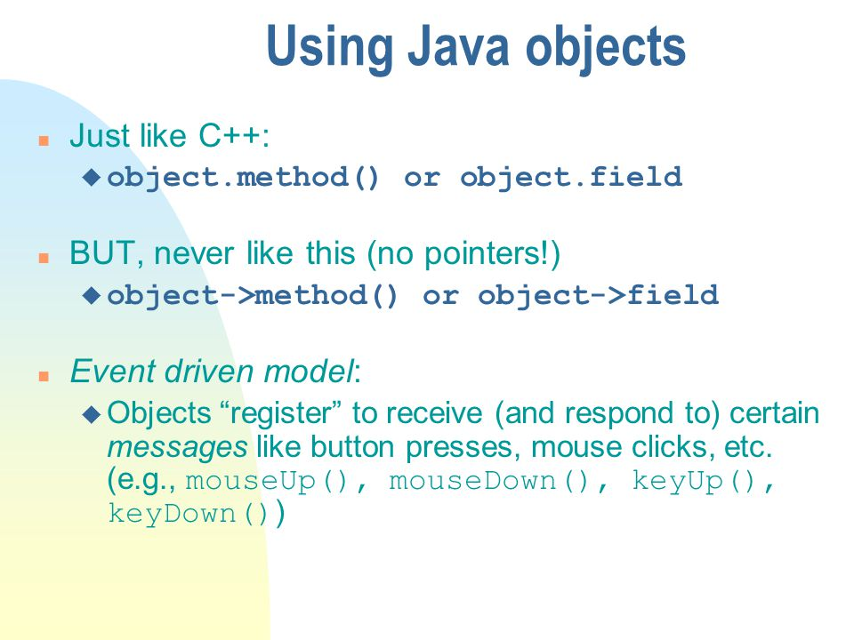 Using Java objects Just like C++: BUT, never like this (no pointers!)