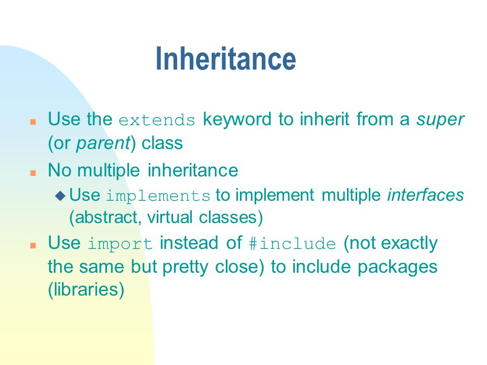 Inheritance Use the extends keyword to inherit from a super (or parent) class. No multiple inheritance.
