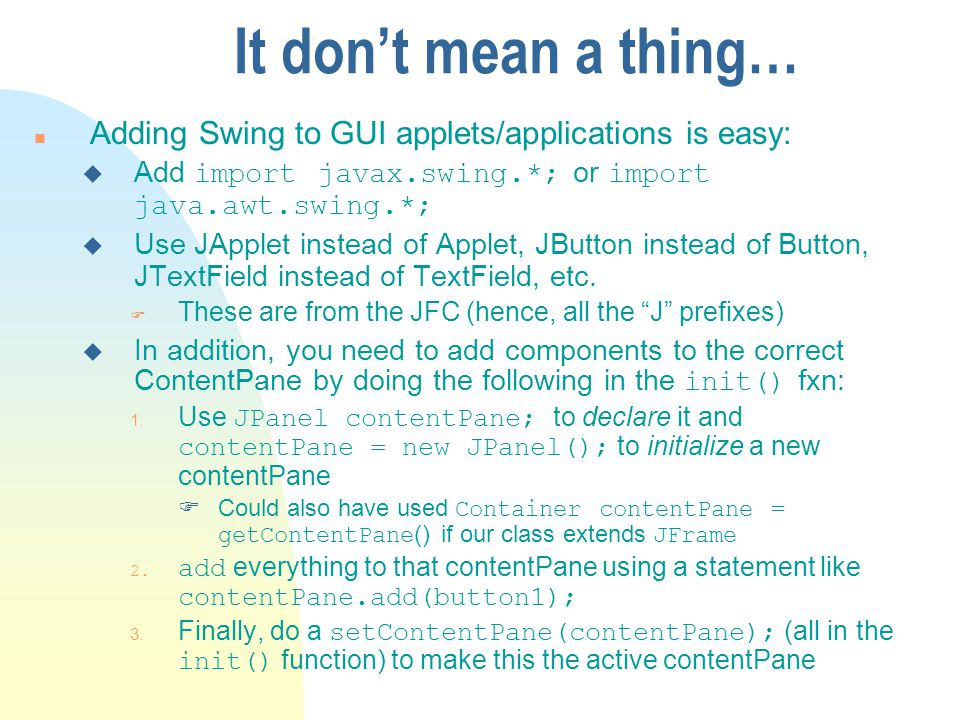It don't mean a thing… Adding Swing to GUI applets/applications is easy: Add import javax.swing.*; or import java.awt.swing.*;