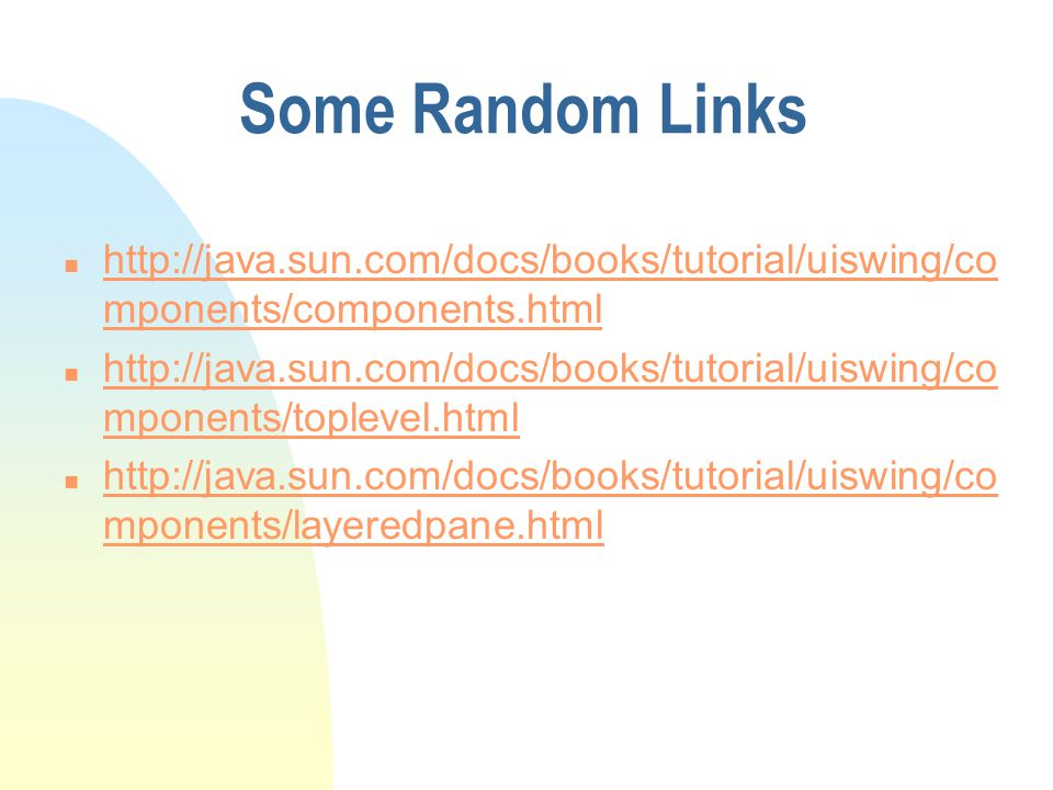 Some Random Links http://java.sun.com/docs/books/tutorial/uiswing/components/components.html.