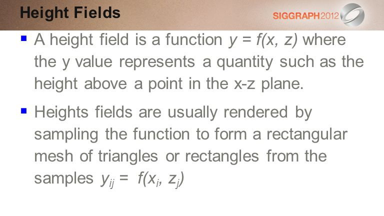 Height Fields A height field is a function y = f(x, z) where the y value represents a quantity such as the height above a point in the x-z plane.