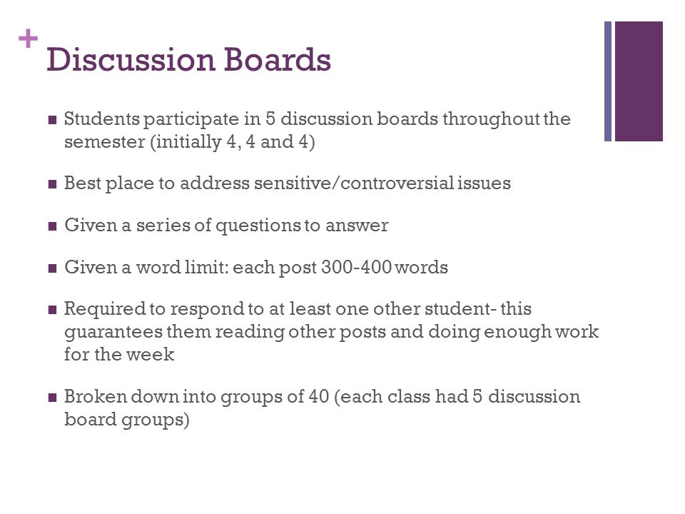 Discussion Boards Students participate in 5 discussion boards throughout the semester (initially 4, 4 and 4)