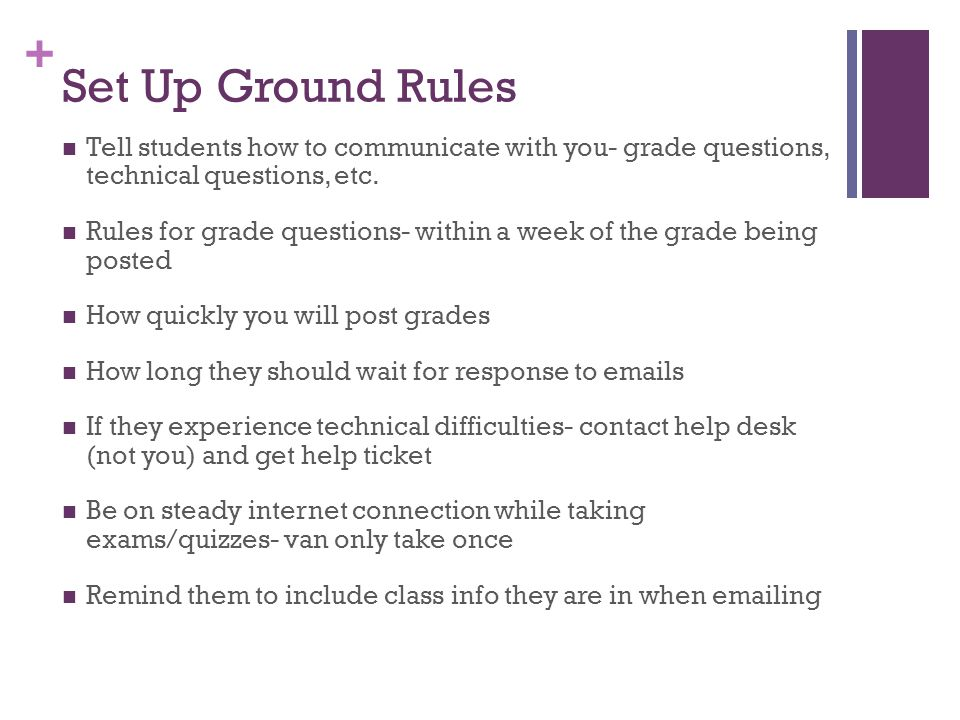 Set Up Ground Rules Tell students how to communicate with you- grade questions, technical questions, etc.