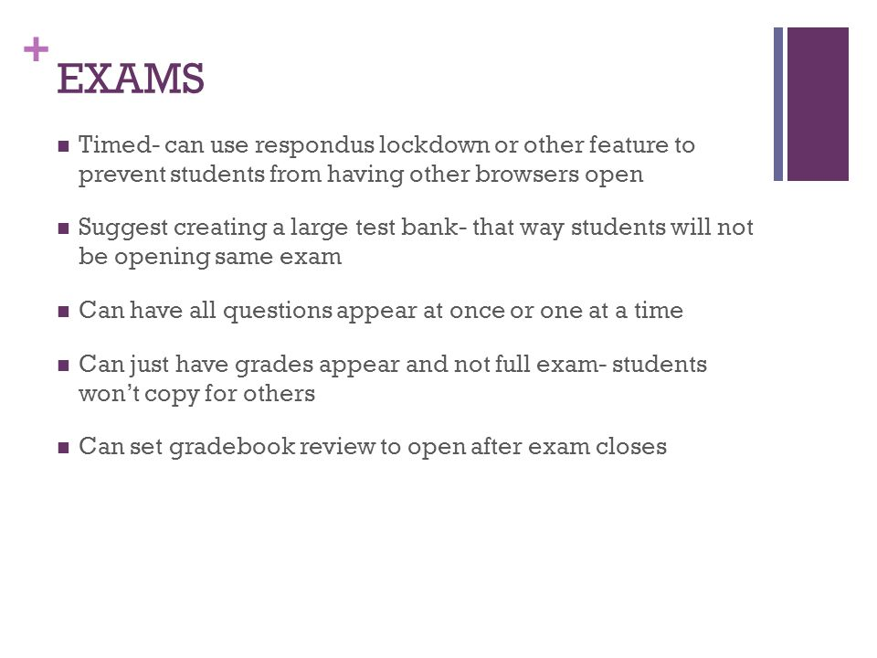 EXAMS Timed- can use respondus lockdown or other feature to prevent students from having other browsers open.