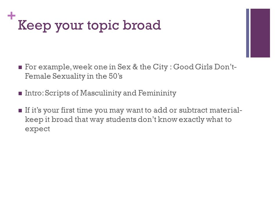 Keep your topic broad For example, week one in Sex & the City : Good Girls Don't- Female Sexuality in the 50's.
