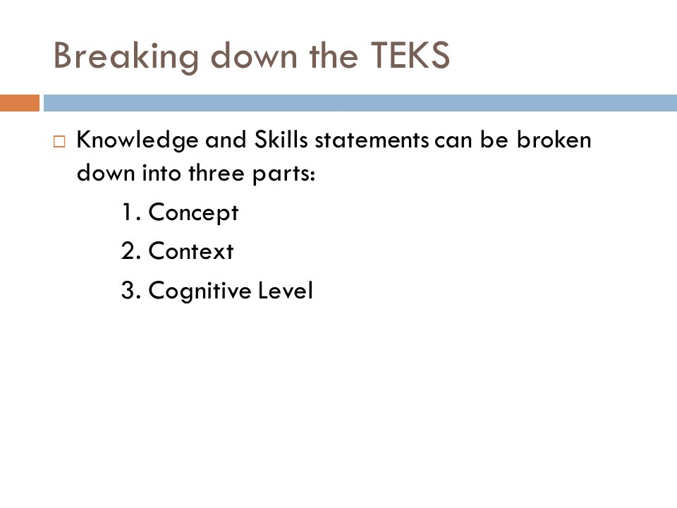 Breaking down the TEKS Knowledge and Skills statements can be broken down into three parts: 1. Concept.
