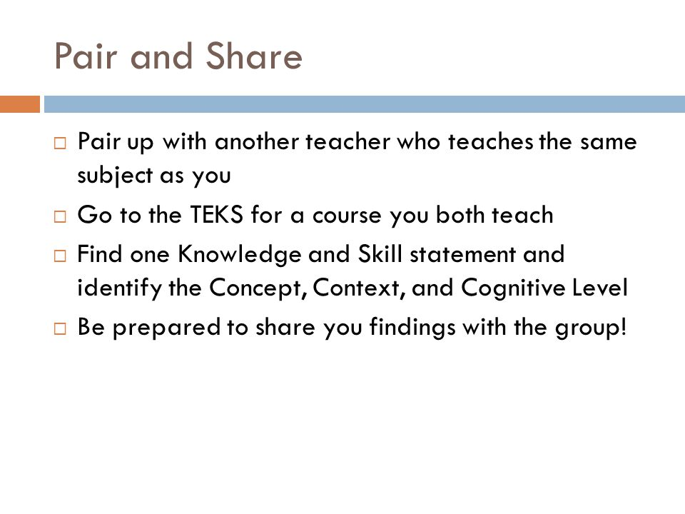 Pair and Share Pair up with another teacher who teaches the same subject as you. Go to the TEKS for a course you both teach.