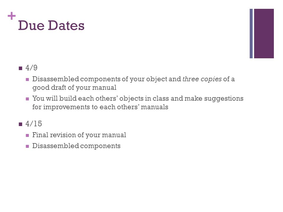 Due Dates 4/9. Disassembled components of your object and three copies of a good draft of your manual.